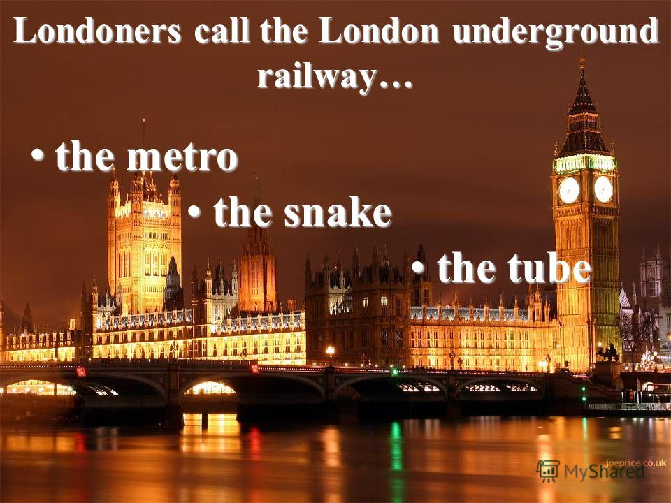 Londoners call the London underground railway… the metro the metro the snake the snake the tube the tube