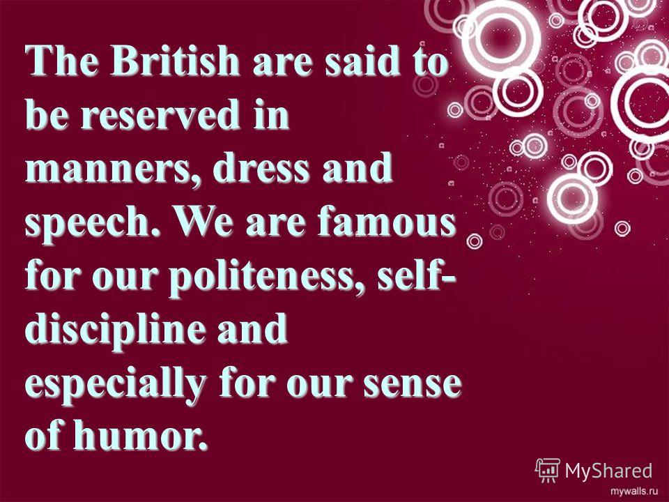 The British are said to be reserved in manners, dress and speech. We are famous for our politeness, self- discipline and especially for our sense of humor.