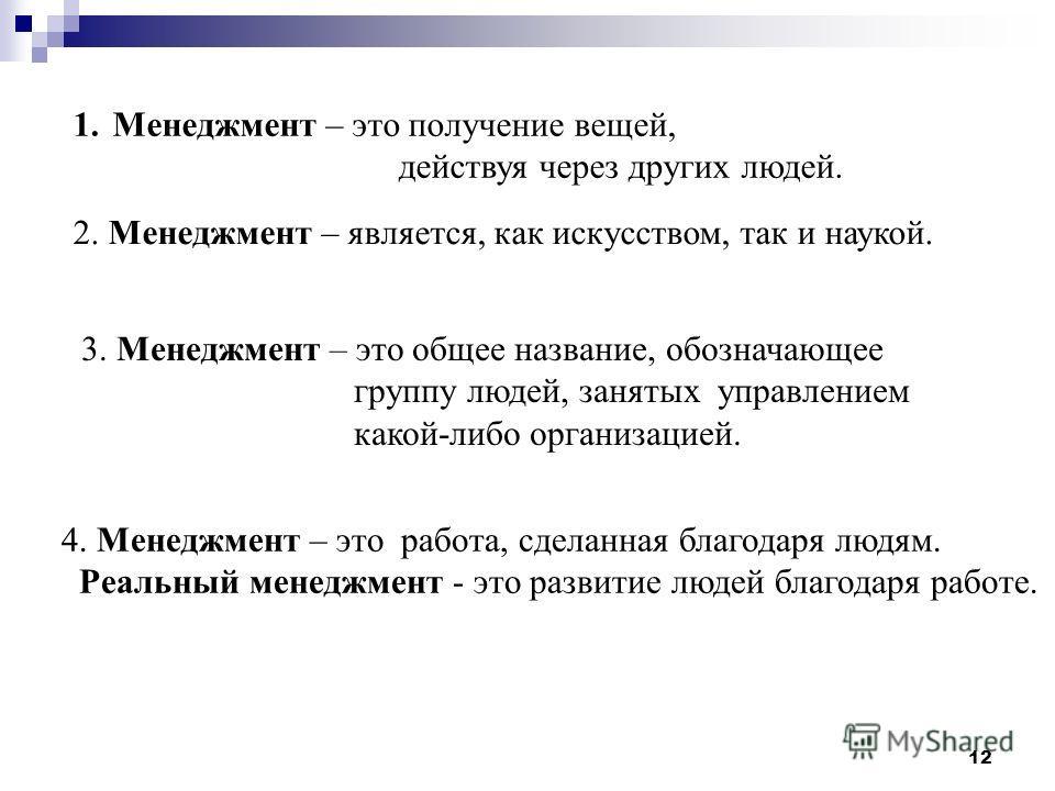 12 1.Менеджмент – это получение вещей, действуя через других людей. 2. Менеджмент – является, как искусством, так и наукой. 3. Менеджмент – это общее название, обозначающее группу людей, занятых управлением какой-либо организацией. 4. Менеджмент – эт