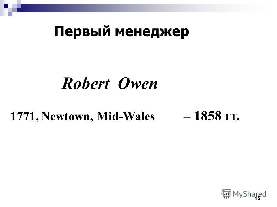 15 Robert Owen 1771, Newtown, Mid-Wales – 1858 гг. Первый менеджер