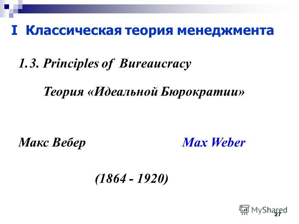 27 I Классическая теория менеджмента 1.3. Principles of Bureaucracy Теория «Идеальной Бюрократии» Макс Вебер Max Weber (1864 - 1920)
