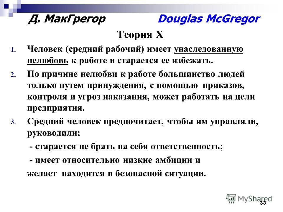33 Д. МакГрегор Douglas McGregor Теория Х 1. Человек (средний рабочий) имеет унаследованную нелюбовь к работе и старается ее избежать. 2. По причине нелюбви к работе большинство людей только путем принуждения, с помощью приказов, контроля и угроз нак