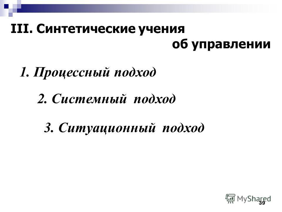 39 III. Синтетические учения об управлении 1. Процессный подход 2. Системный подход 3. Ситуационный подход