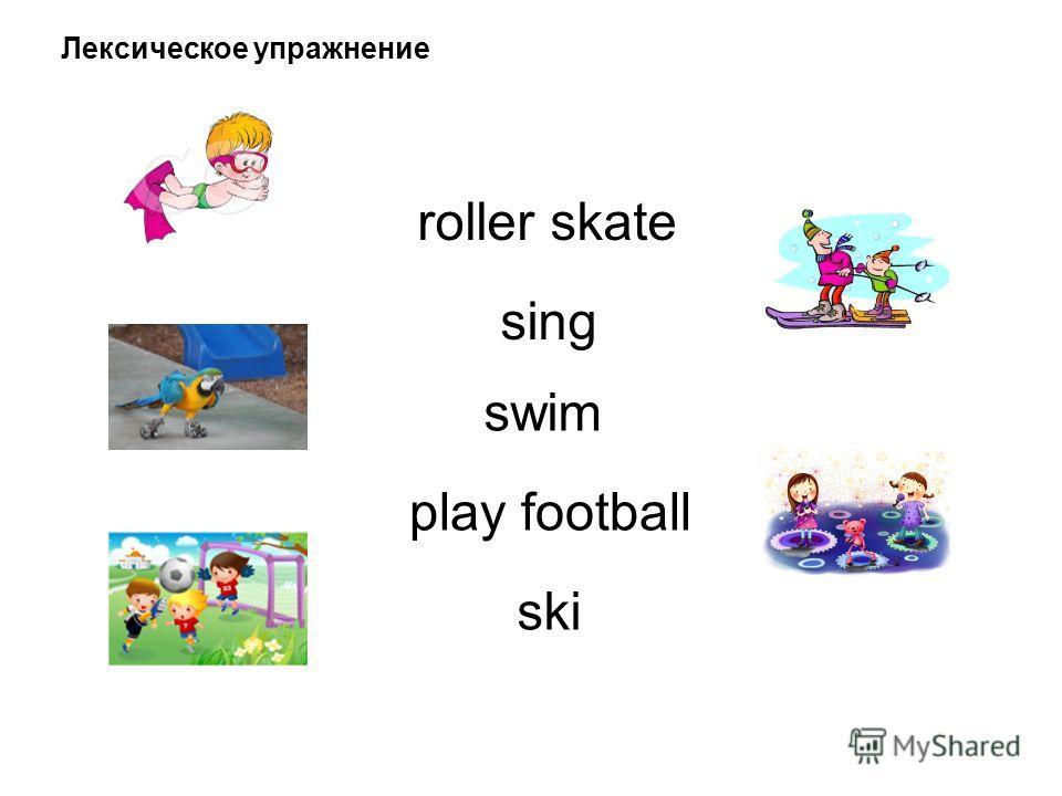 Лексическое упражнение roller skate sing swim play football ski