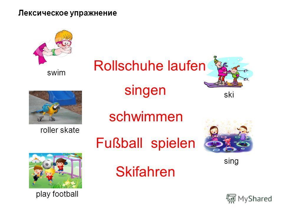 Лексическое упражнение roller skate sing swim play football ski Rollschuhe laufen singen schwimmen Fußball spielen Skifahren