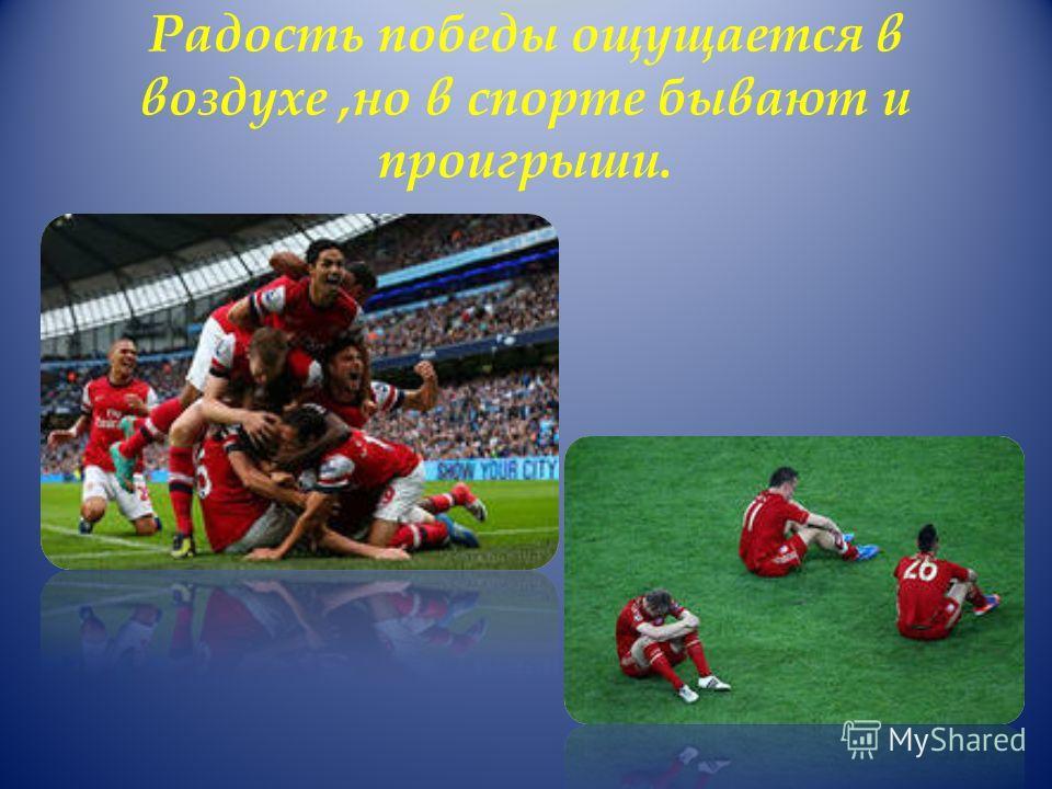 Радость победы ощущается в воздухе,но в спорте бывают и проигрыши.