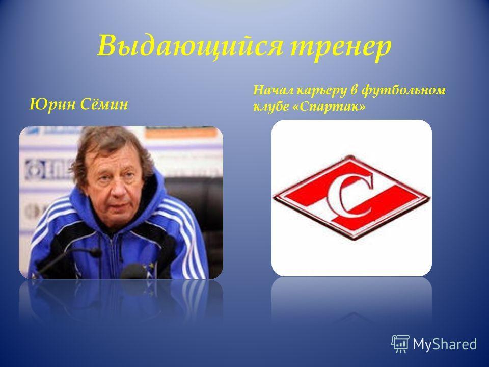 Выдающийся тренер Юрин Сёмин Начал карьеру в футбольном клубе «Спартак»