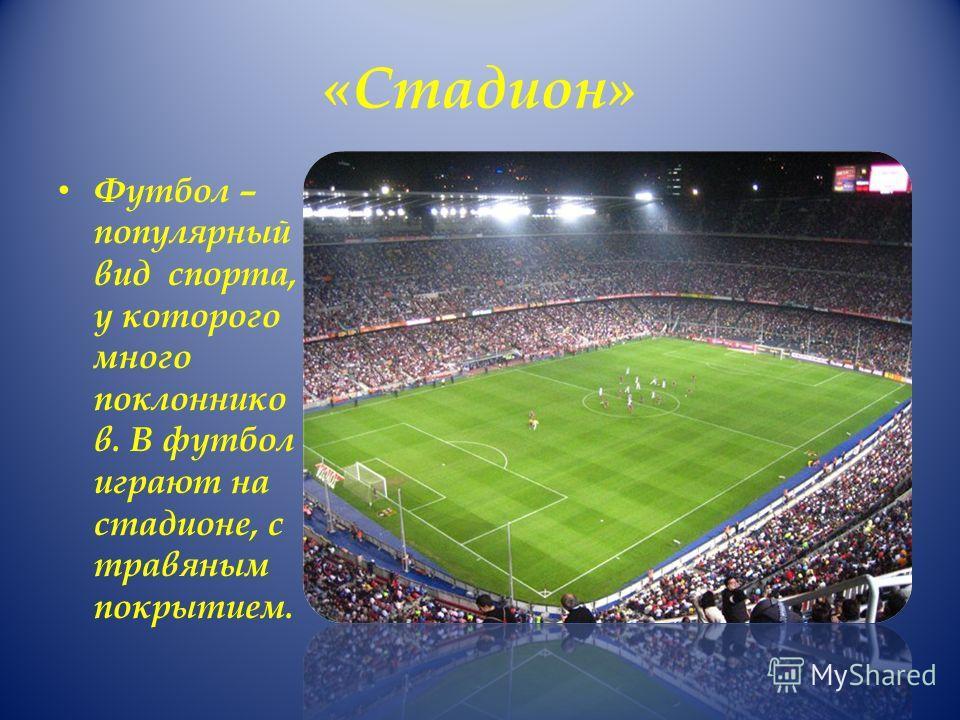 «Стадион» Футбол – популярный вид спорта, у которого много поклоннико в. В футбол играют на стадионе, с травяным покрытием.