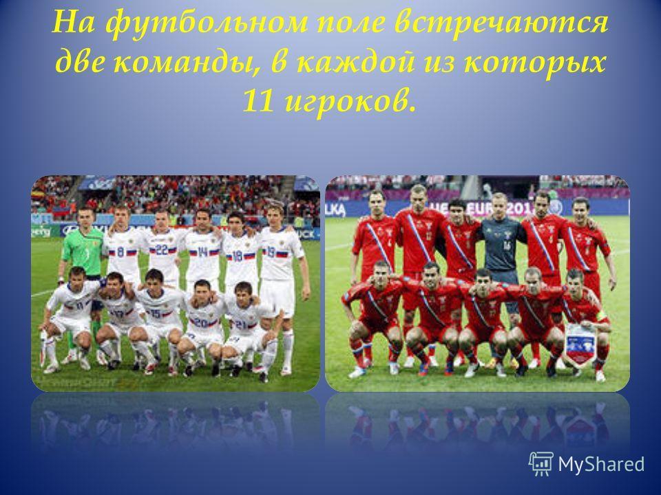 На футбольном поле встречаются две команды, в каждой из которых 11 игроков.