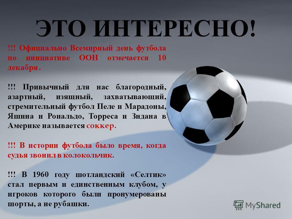 ЭТО ИНТЕРЕСНО ! !!! Официально Всемирный день футбола по инициативе ООН отмечается 10 декабря. !!! Привычный для нас благородный, азартный, изящный, захватывающий, стремительный футбол Пеле и Марадоны, Яшина и Рональдо, Торреса и Зидана в Америке наз