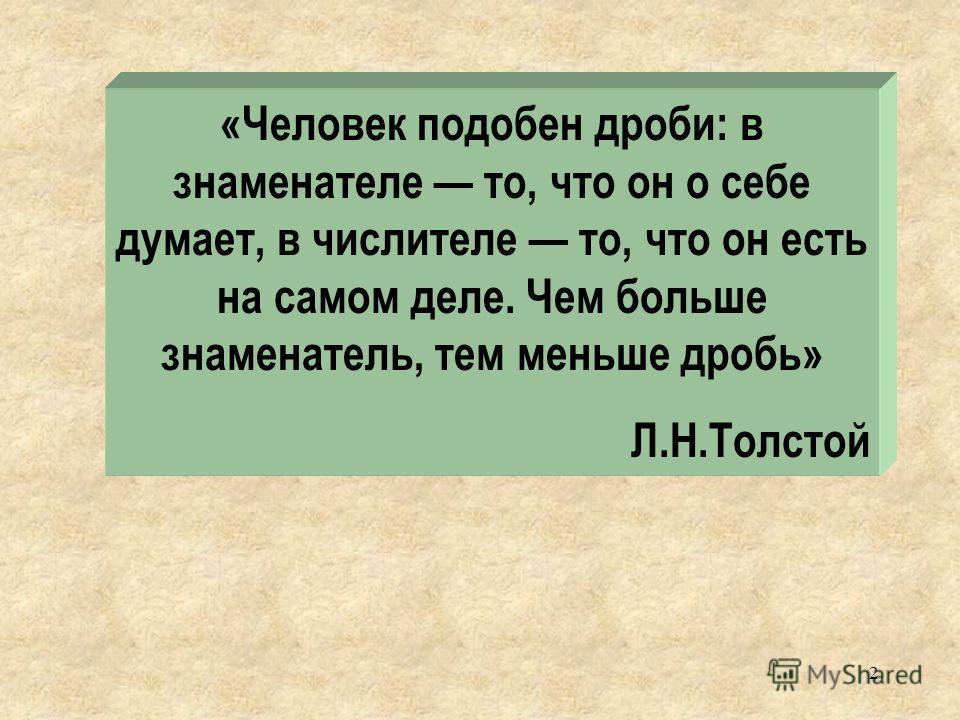 «Человек подобен дроби: в знаменателе то, что он о себе думает, в числителе то, что он есть на самом деле. Чем больше знаменатель, тем меньше дробь» Л.Н.Толстой 2