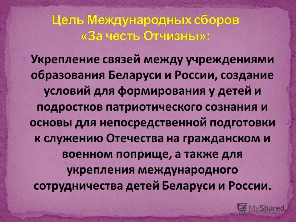 Укрепление связей между учреждениями образования Беларуси и России, создание условий для формирования у детей и подростков патриотического сознания и основы для непосредственной подготовки к служению Отечества на гражданском и военном поприще, а такж