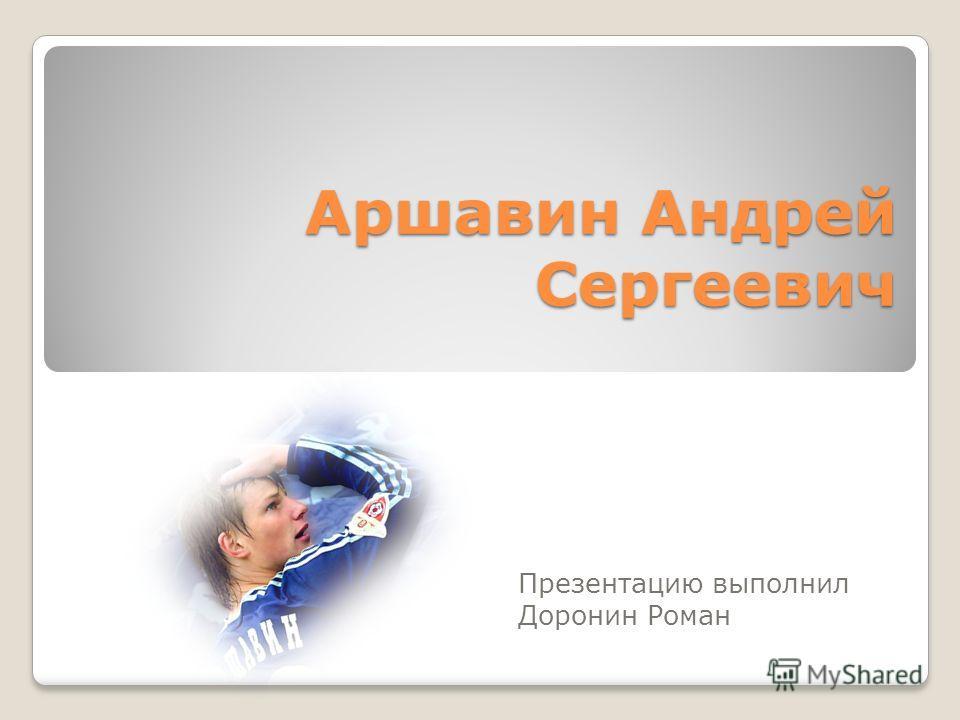 Аршавин Андрей Сергеевич Презентацию выполнил Доронин Роман