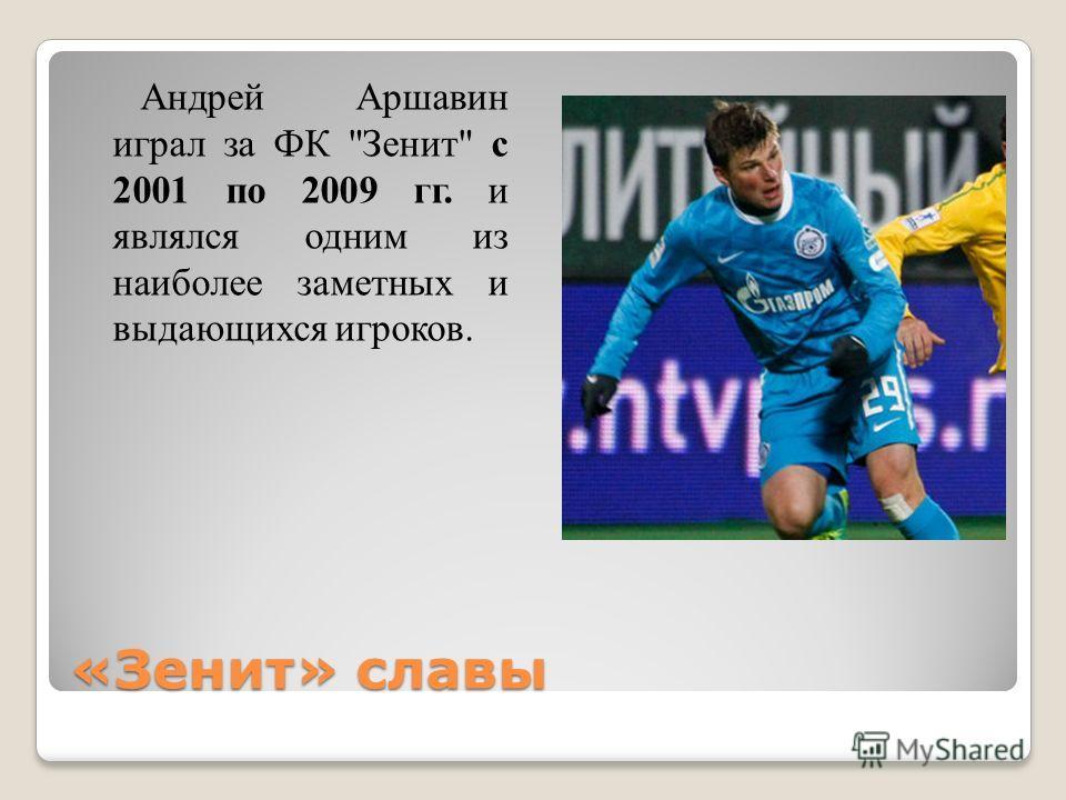 «Зенит» славы Андрей Аршавин играл за ФК Зенит с 2001 по 2009 гг. и являлся одним из наиболее заметных и выдающихся игроков.