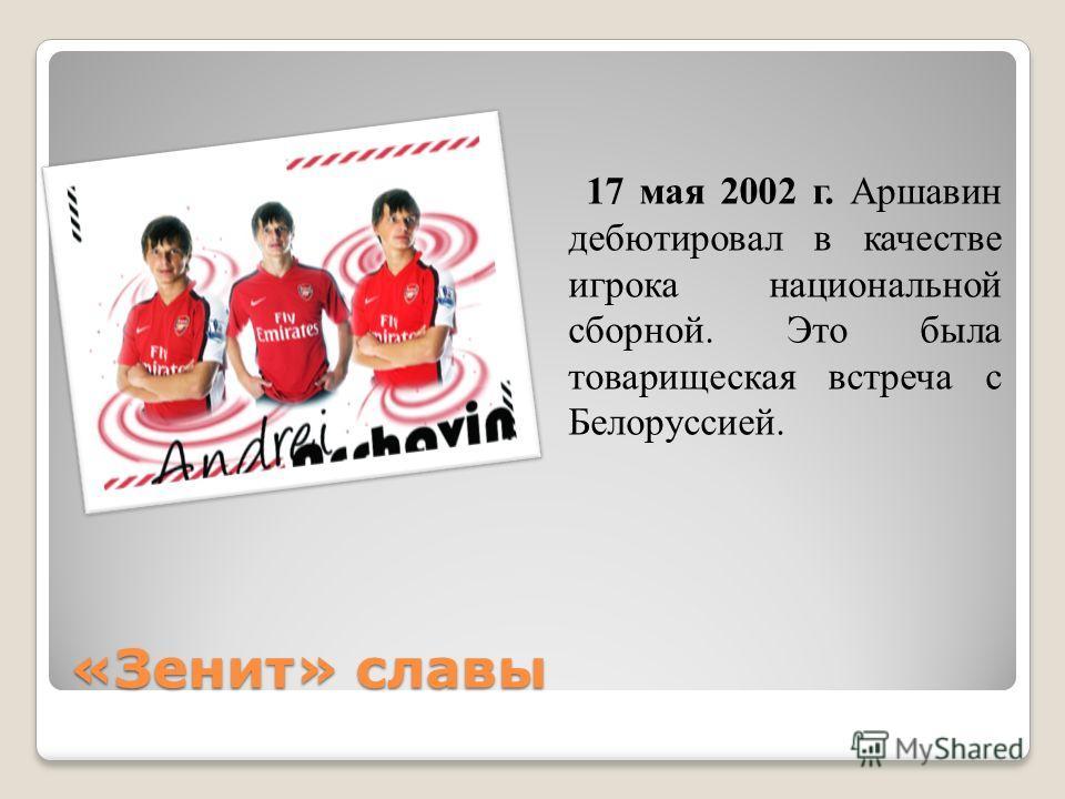 «Зенит» славы 17 мая 2002 г. Аршавин дебютировал в качестве игрока национальной сборной. Это была товарищеская встреча с Белоруссией.