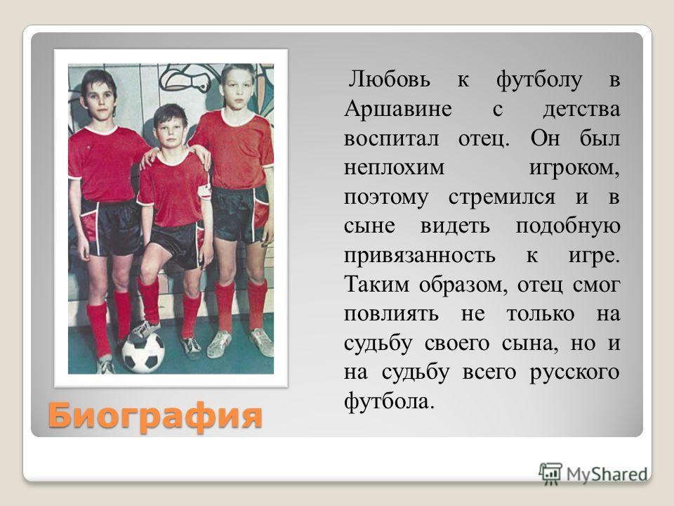 Биография Любовь к футболу в Аршавине с детства воспитал отец. Он был неплохим игроком, поэтому стремился и в сыне видеть подобную привязанность к игре. Таким образом, отец смог повлиять не только на судьбу своего сына, но и на судьбу всего русского