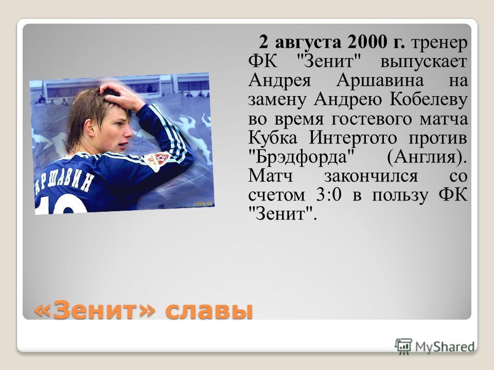 «Зенит» славы 2 августа 2000 г. тренер ФК Зенит выпускает Андрея Аршавина на замену Андрею Кобелеву во время гостевого матча Кубка Интертото против Брэдфорда (Англия). Матч закончился со счетом 3:0 в пользу ФК Зенит.