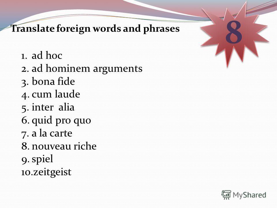 Translate foreign words and phrases 8 8 1.ad hoc 2.ad hominem arguments 3.bona fide 4.cum laude 5.inter alia 6.quid pro quo 7.a la carte 8.nouveau riche 9.spiel 10.zeitgeist