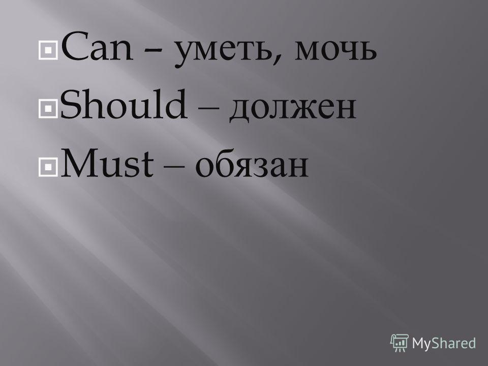 Can – уметь, мочь Should – должен Must – обязан