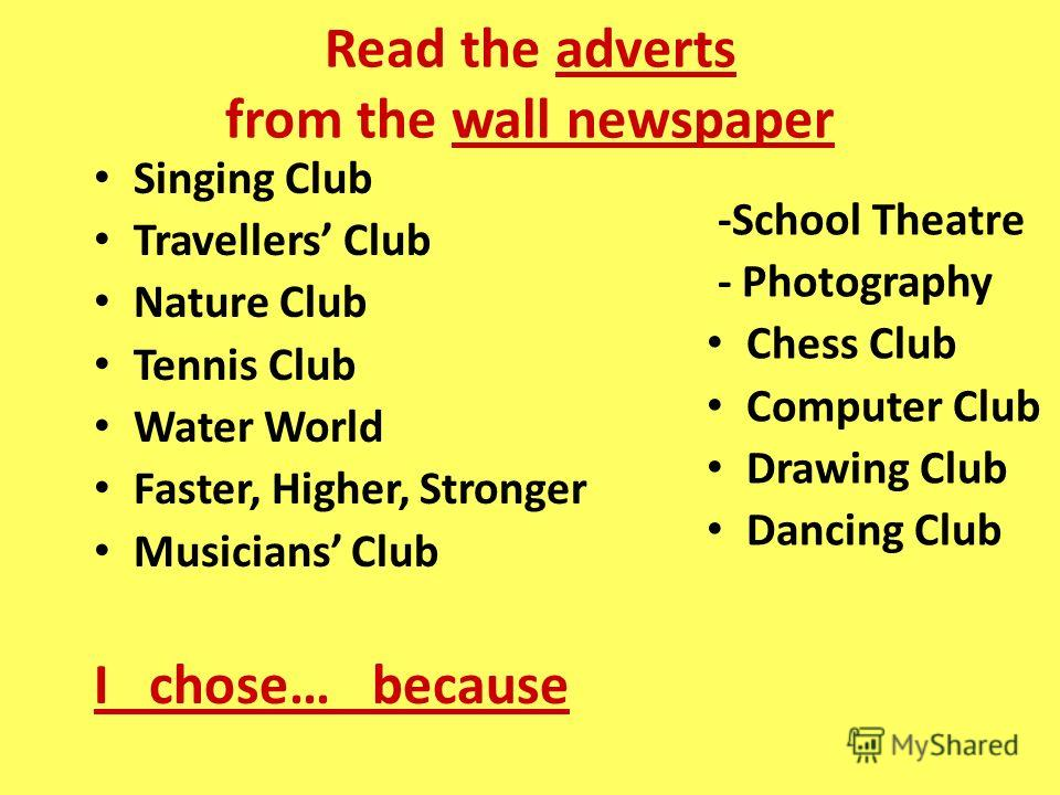 Read the adverts from the wall newspaper Singing Club Travellers Club Nature Club Tennis Club Water World Faster, Higher, Stronger Musicians Club I chose… because -School Theatre - Photography Chess Club Computer Club Drawing Club Dancing Club