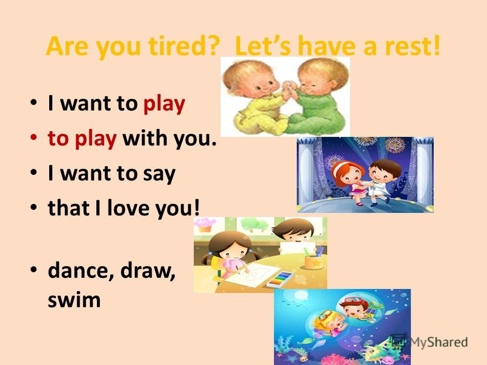 Are you tired? Lets have a rest! I want to play to play with you. I want to say that I love you! dance, draw, swim