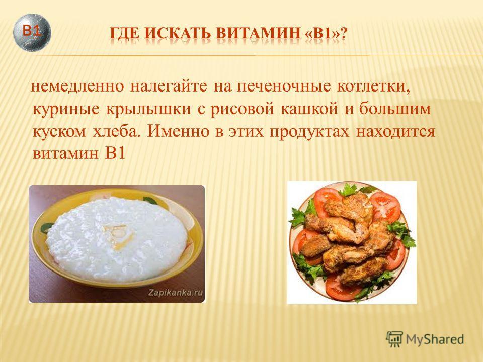немедленно налегайте на печеночные котлетки, куриные крылышки с рисовой кашкой и большим куском хлеба. Именно в этих продуктах находится витамин В1 В1