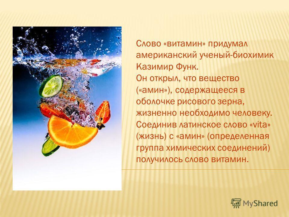 Слово «витамин» придумал американский ученый-биохимик Казимир Функ. Он открыл, что вещество («амин»), содержащееся в оболочке рисового зерна, жизненно необходимо человеку. Соединив латинское слово «vita» (жизнь) с «амин» (определенная группа химическ