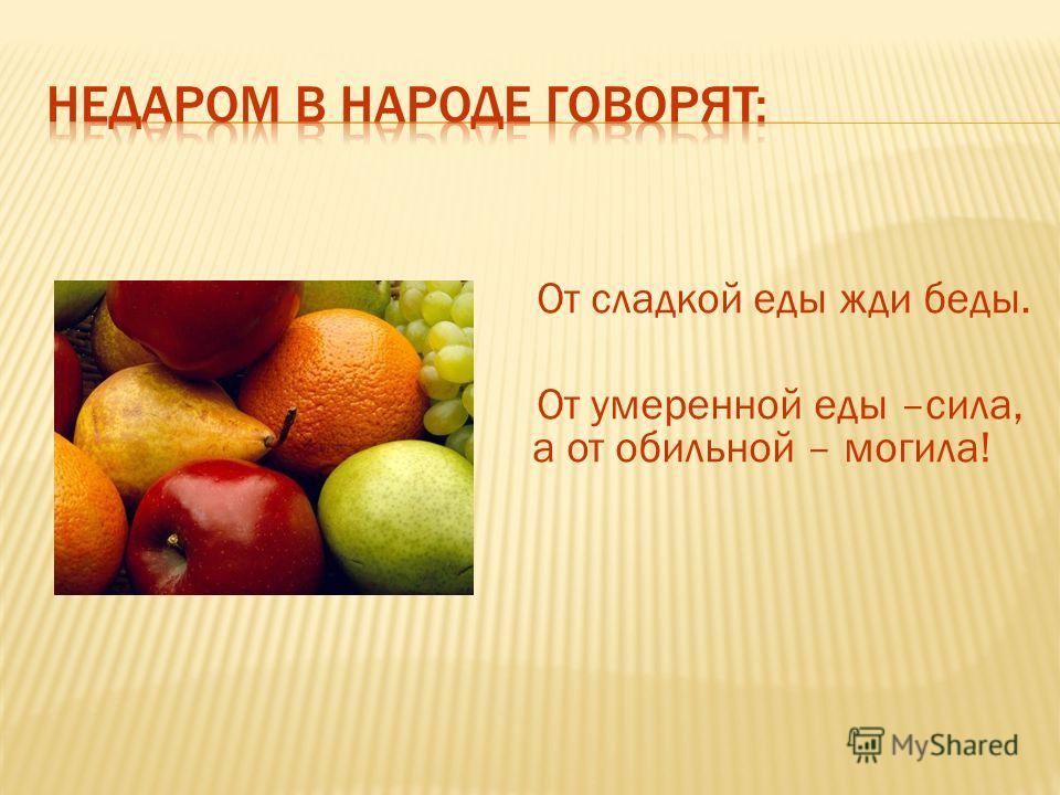 От сладкой еды жди беды. От умеренной еды –сила, а от обильной – могила!