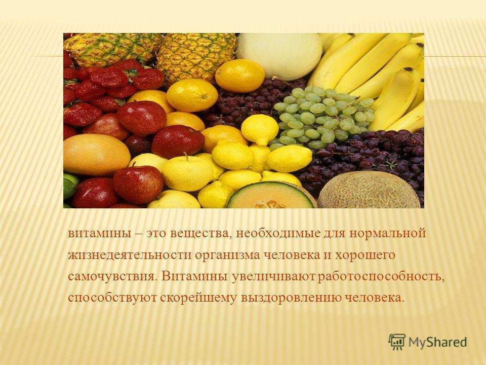 витамины – это вещества, необходимые для нормальной жизнедеятельности организма человека и хорошего самочувствия. Витамины увеличивают работоспособность, способствуют скорейшему выздоровлению человека.
