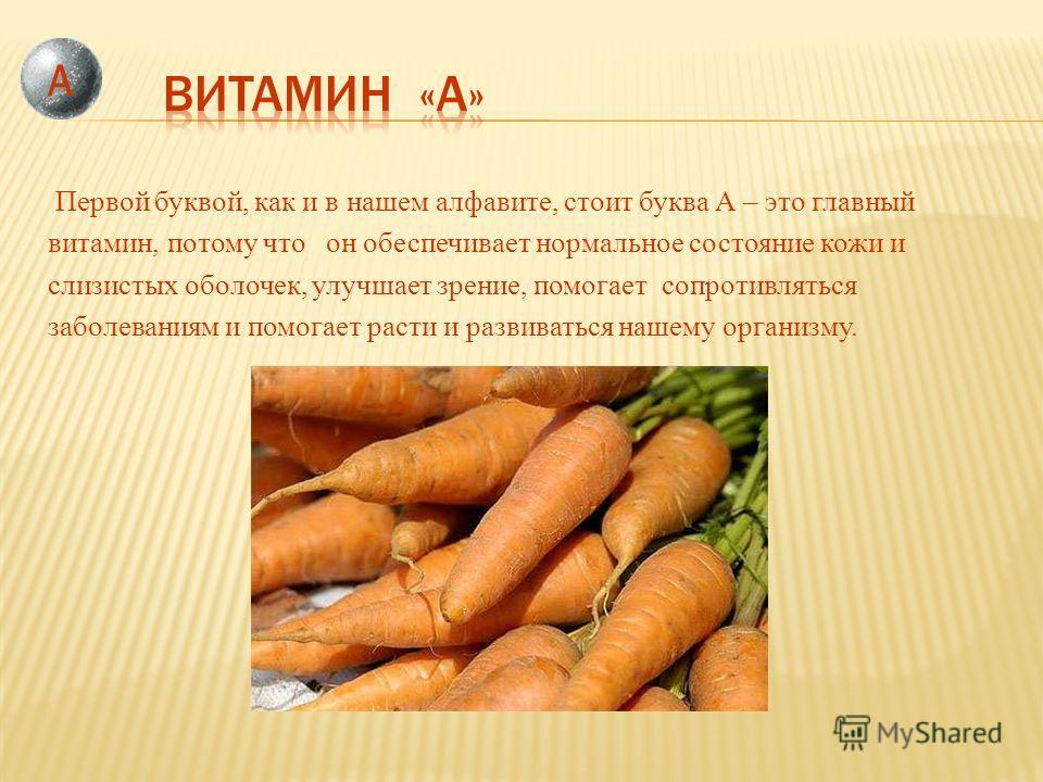 Первой буквой, как и в нашем алфавите, стоит буква А – это главный витамин, потому что он обеспечивает нормальное состояние кожи и слизистых оболочек, улучшает зрение, помогает сопротивляться заболеваниям и помогает расти и развиваться нашему организ