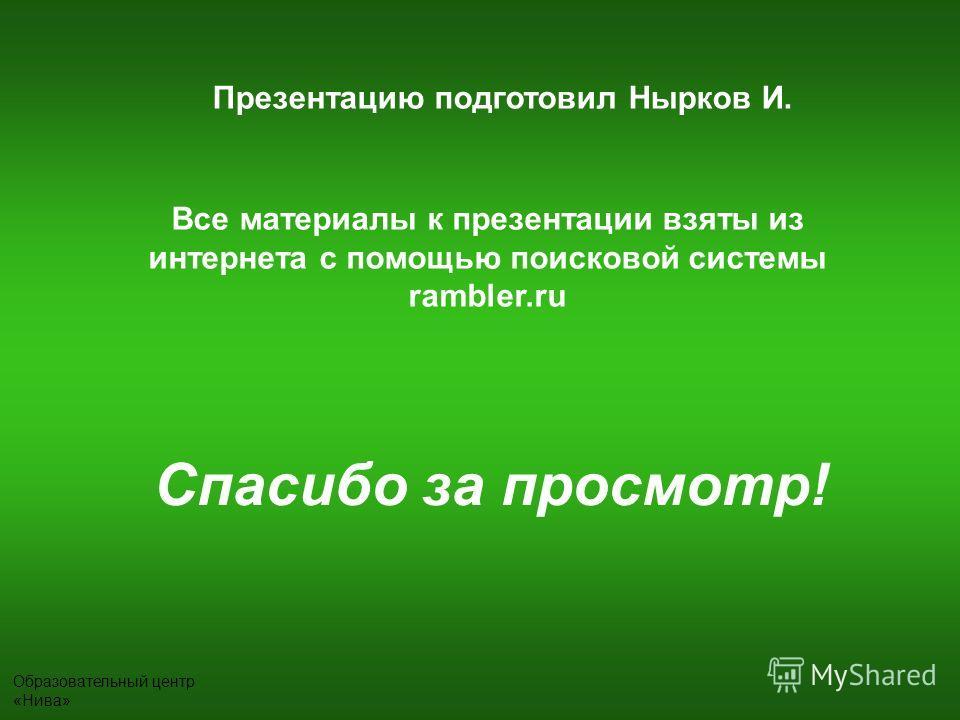 Презентацию подготовил Нырков И. Все материалы к презентации взяты из интернета с помощью поисковой системы rambler.ru Спасибо за просмотр!
