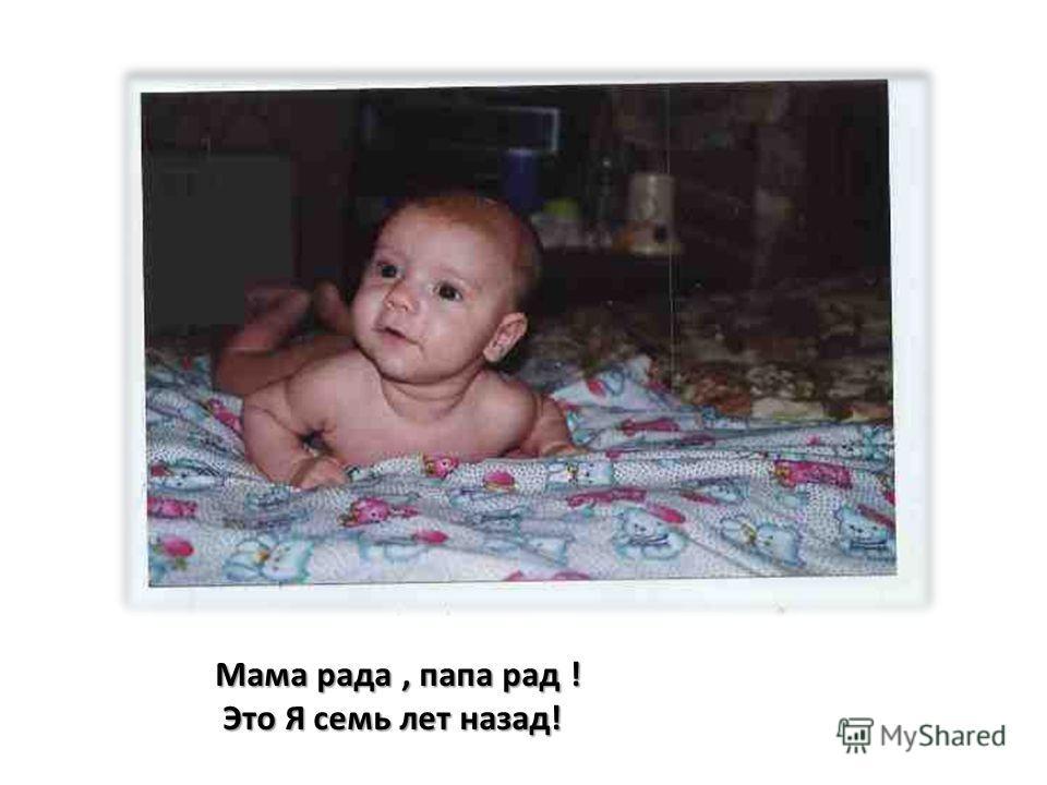 Мама рада, папа рад ! Это Я семь лет назад! Это Я семь лет назад!
