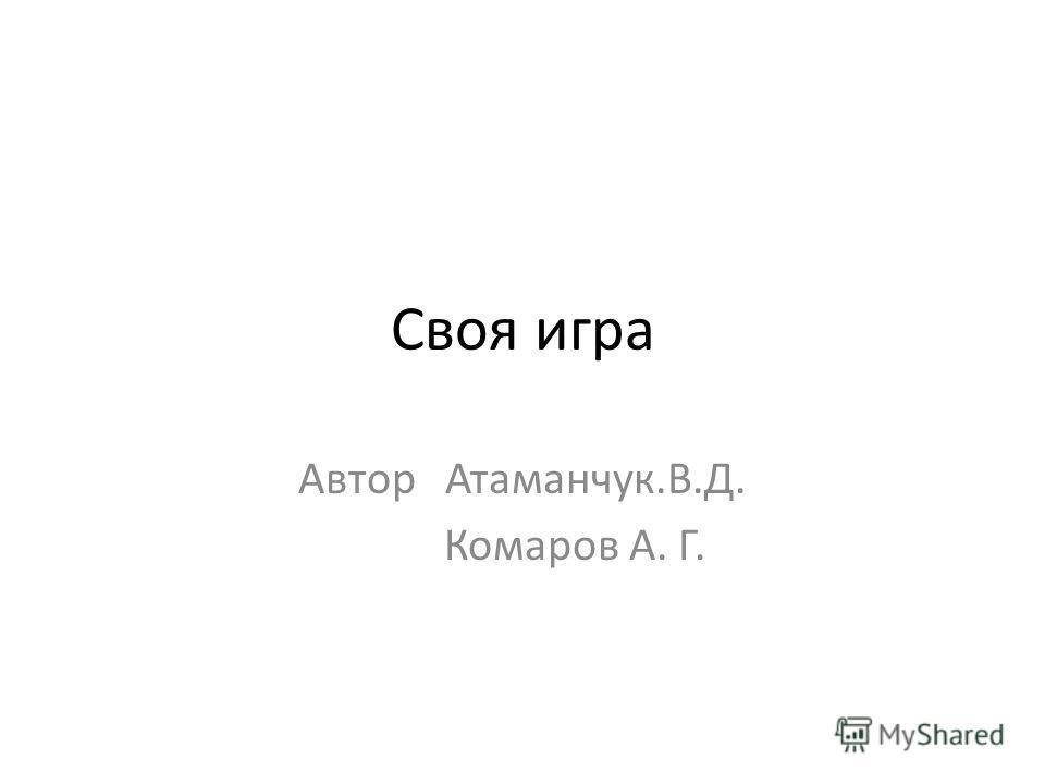 Своя игра Автор Атаманчук.В.Д. Комаров А. Г.