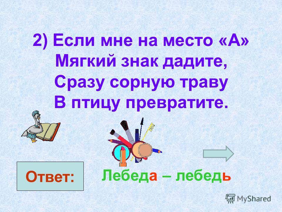 2) Если мне на место «А» Мягкий знак дадите, Сразу сорную траву В птицу превратите. Ответ: Лебеда – лебедь