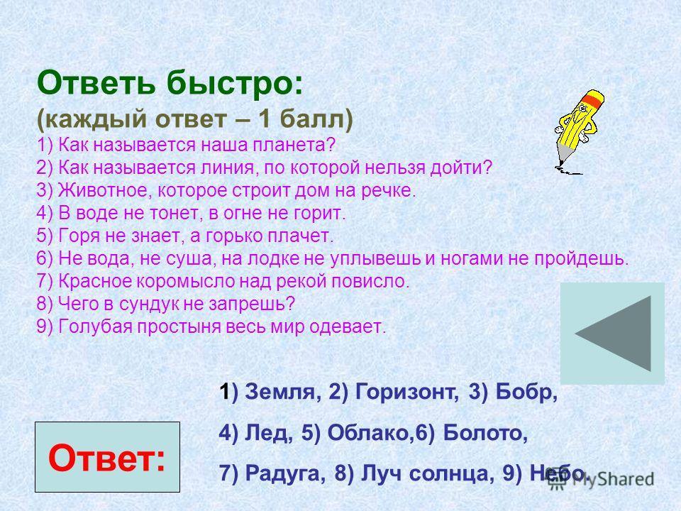 Ответь быстро: (каждый ответ – 1 балл) 1) Как называется наша планета? 2) Как называется линия, по которой нельзя дойти? 3) Животное, которое строит дом на речке. 4) В воде не тонет, в огне не горит. 5) Горя не знает, а горько плачет. 6) Не вода, не