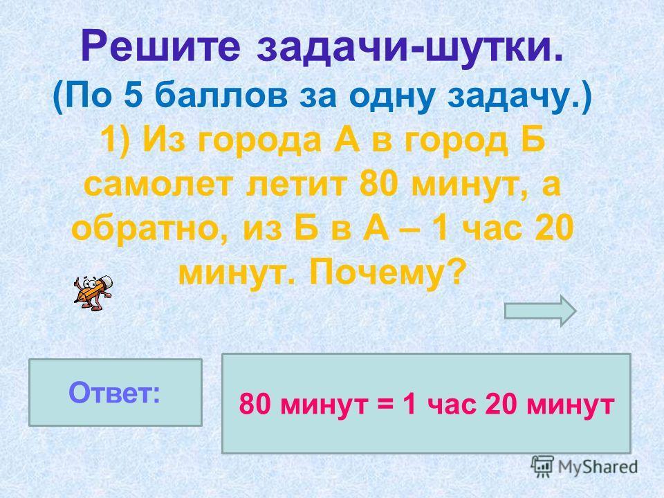 Решите задачи-шутки. (По 5 баллов за одну задачу.) 1) Из города А в город Б самолет летит 80 минут, а обратно, из Б в А – 1 час 20 минут. Почему? 80 минут = 1 час 20 минут Ответ:
