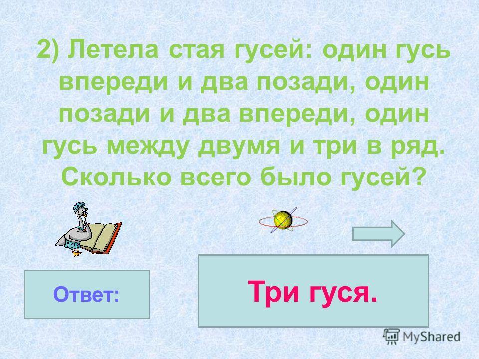 2) Летела стая гусей: один гусь впереди и два позади, один позади и два впереди, один гусь между двумя и три в ряд. Сколько всего было гусей? Ответ: Три гуся.