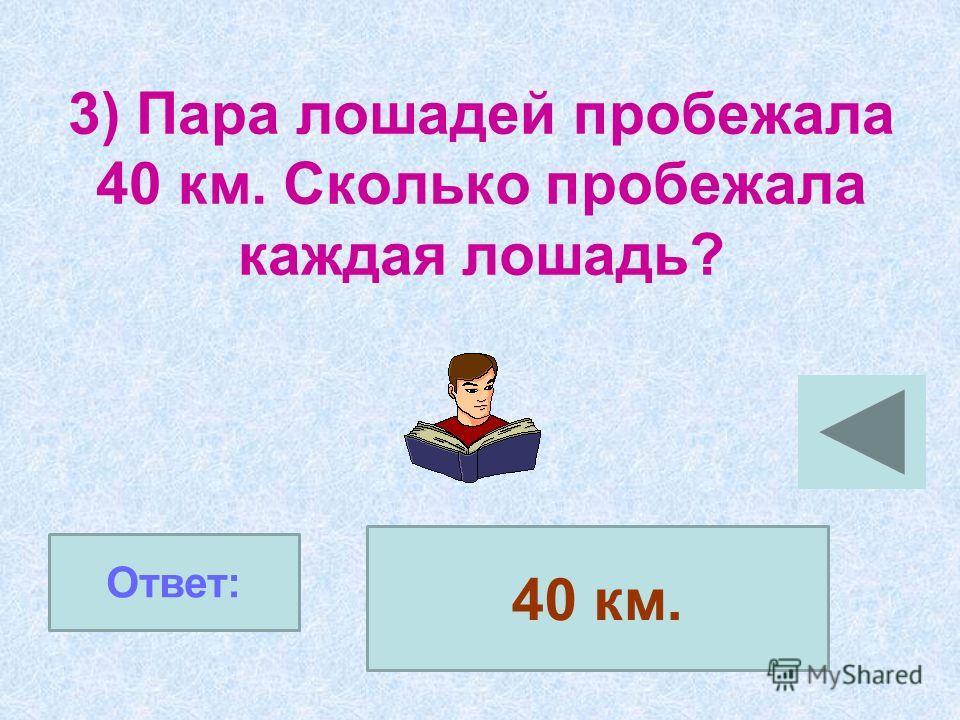 3) Пара лошадей пробежала 40 км. Сколько пробежала каждая лошадь? Ответ: 40 км.