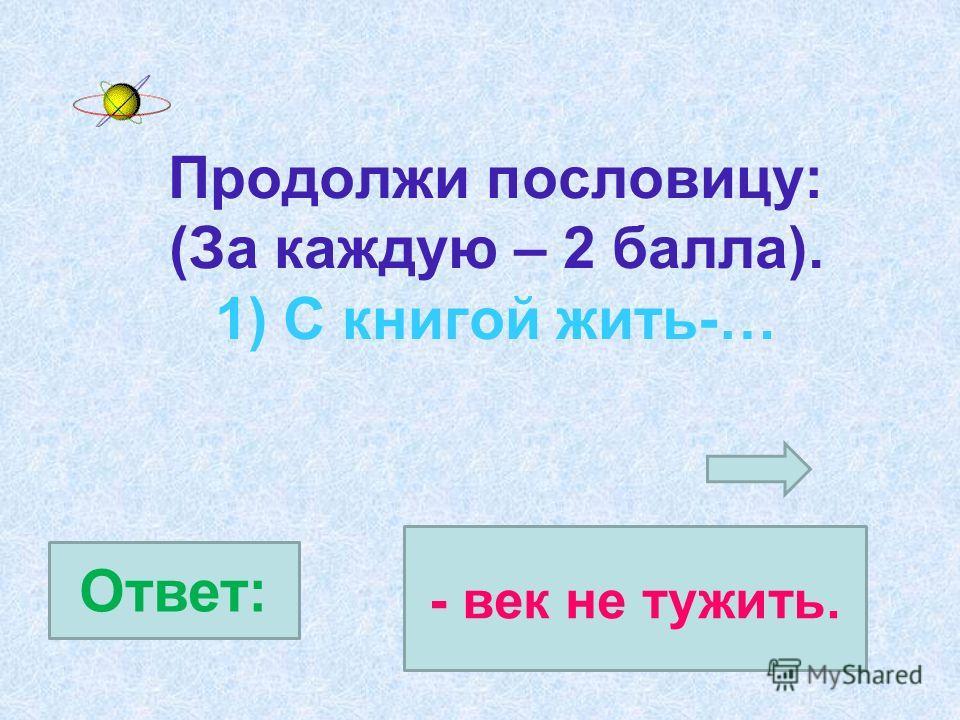 Продолжи пословицу: (За каждую – 2 балла). 1) С книгой жить-… Ответ: - век не тужить.