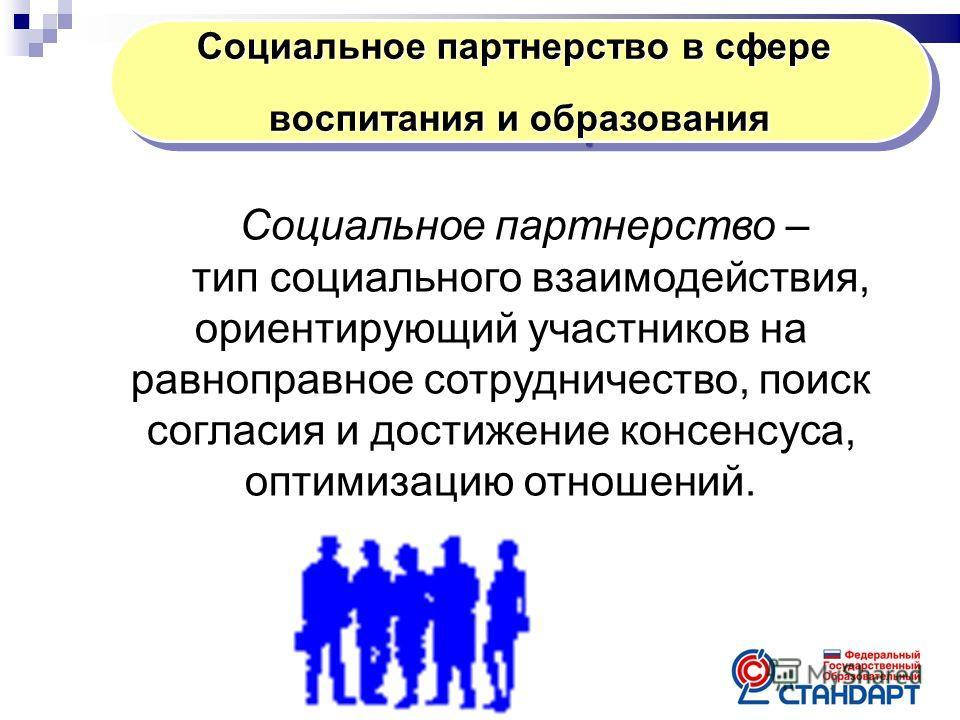 Социальное партнерство в сфере воспитания и образования Социальное партнерство в сфере воспитания и образования Социальное партнерство – тип социального взаимодействия, ориентирующий участников на равноправное сотрудничество, поиск согласия и достиже