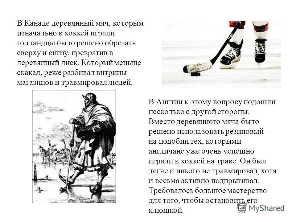 В Канаде деревянный мяч, которым изначально в хоккей играли голландцы было решено обрезать сверху и снизу, превратив в деревянный диск. Который меньше скакал, реже разбивал витрины магазинов и травмировал людей. В Англии к этому вопросу подошли неско