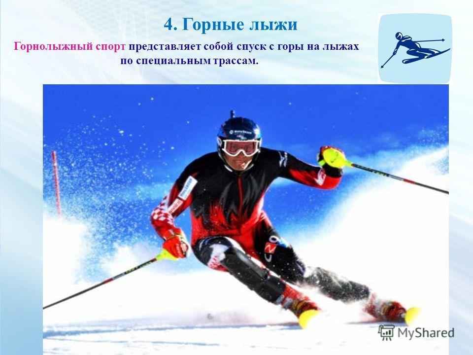 4. Горные лыжи Горнолыжный спорт представляет собой спуск с горы на лыжах по специальным трассам.