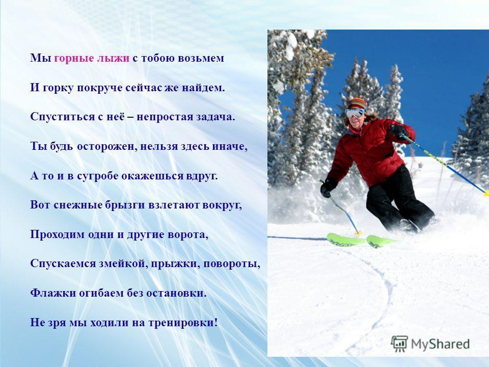 Мы горные лыжи с тобою возьмем И горку покруче сейчас же найдем. Спуститься с неё – непростая задача. Ты будь осторожен, нельзя здесь иначе, А то и в сугробе окажешься вдруг. Вот снежные брызги взлетают вокруг, Проходим одни и другие ворота, Спускаем