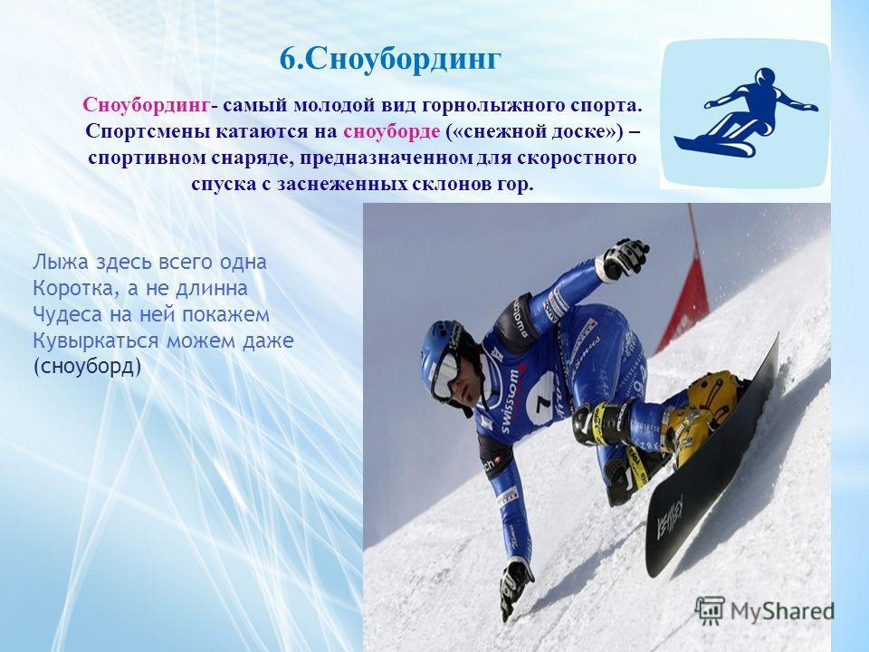 6.Сноубординг Сноубординг- самый молодой вид горнолыжного спорта. Спортсмены катаются на сноуборде («снежной доске») – спортивном снаряде, предназначенном для скоростного спуска с заснеженных склонов гор. Лыжа здесь всего одна Коротка, а не длинна Чу