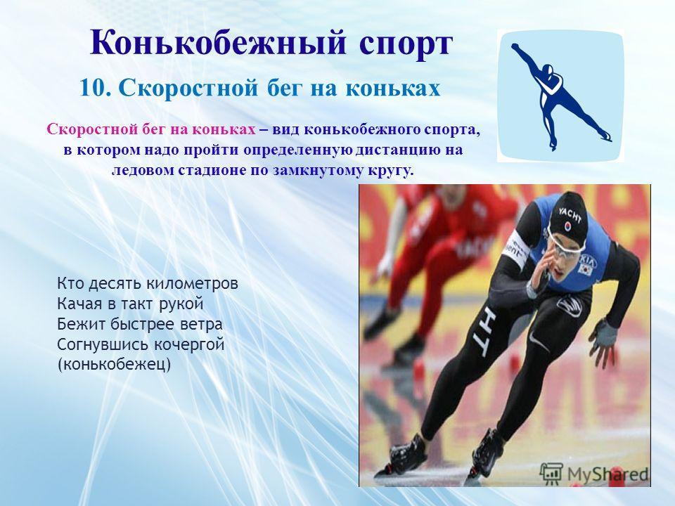 Конькобежный спорт Скоростной бег на коньках – вид конькобежного спорта, в котором надо пройти определенную дистанцию на ледовом стадионе по замкнутому кругу. 10. Скоростной бег на коньках Кто десять километров Качая в такт рукой Бежит быстрее ветра