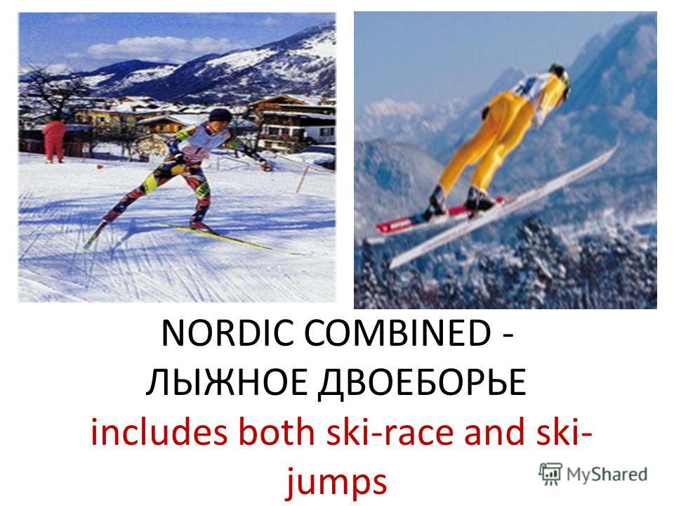 NORDIC COMBINED - ЛЫЖНОЕ ДВОЕБОРЬЕ includes both ski-race and ski- jumps