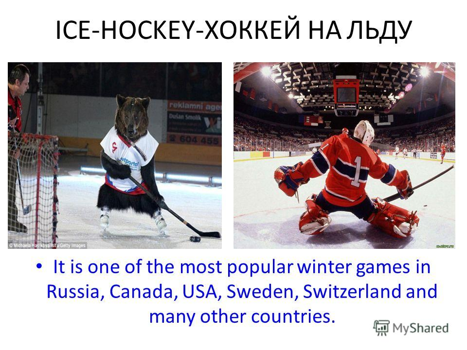 ICE-HOCKEY-ХОККЕЙ НА ЛЬДУ It is one of the most popular winter games in Russia, Canada, USA, Sweden, Switzerland and many other countries.