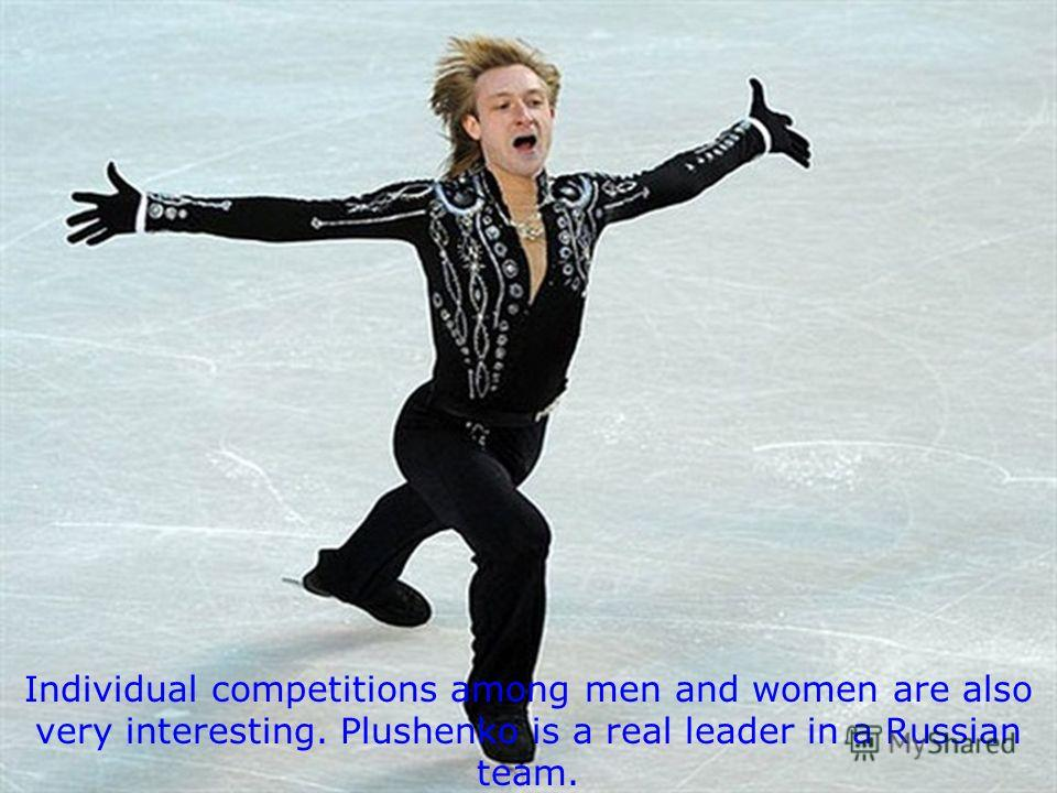 Individual competitions among men and women are also very interesting. Plushenko is a real leader in a Russian team.