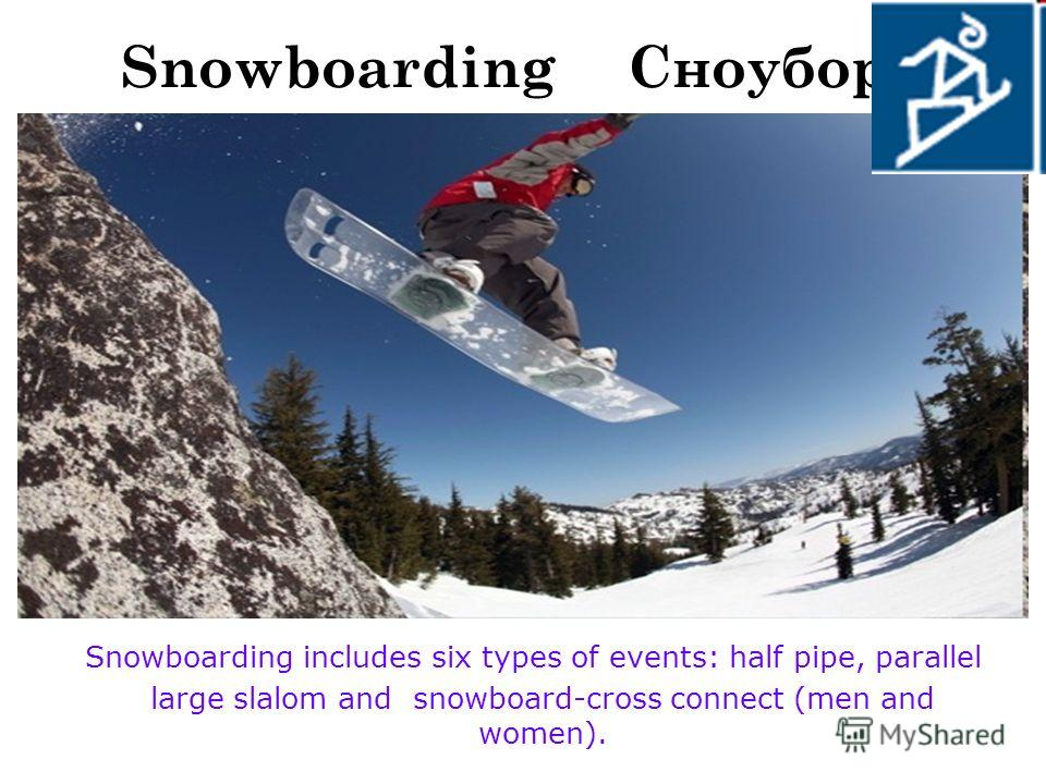 Snowboarding Сноуборд Snowboarding includes six types of events: half pipe, parallel large slalom and snowboard-cross connect (men and women).