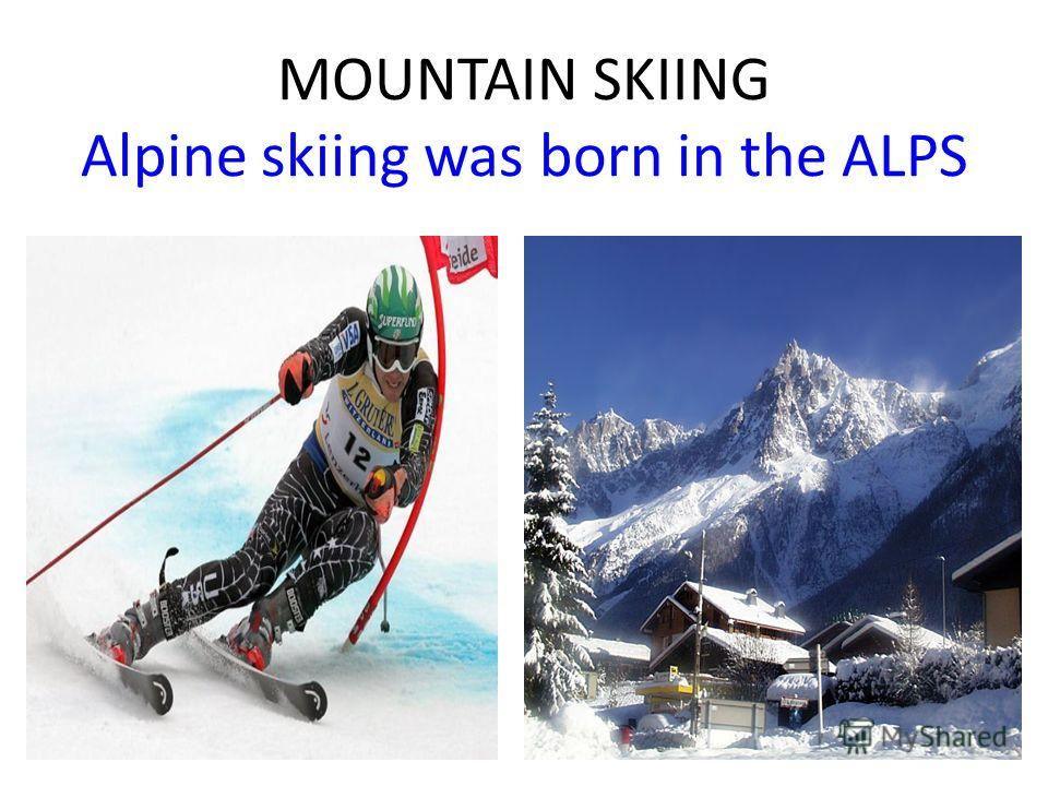 MOUNTAIN SKIING Alpine skiing was born in the ALPS